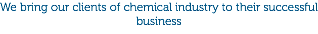 We bring our clients of chemical industry to their successful business
